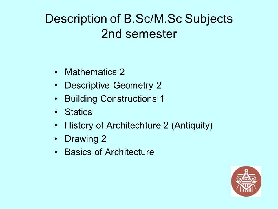 Description of B.Sc/M.Sc Subjects 2nd semester Mathematics 2 Descriptive Geometry 2 Building Constructions 1 Statics History of Architechture 2 (Antiq