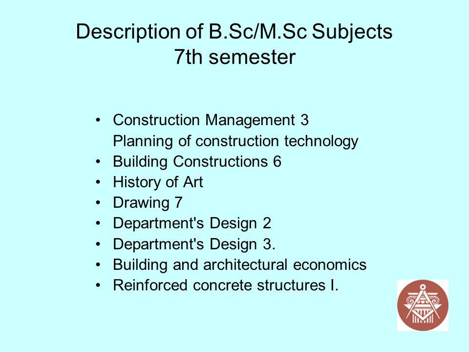 Description of B.Sc/M.Sc Subjects 7th semester Construction Management 3 Planning of construction technology Building Constructions 6 History of Art D