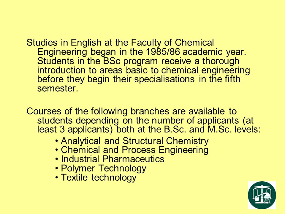 Studies in English at the Faculty of Chemical Engineering began in the 1985/86 academic year. Students in the BSc program receive a thorough introduct