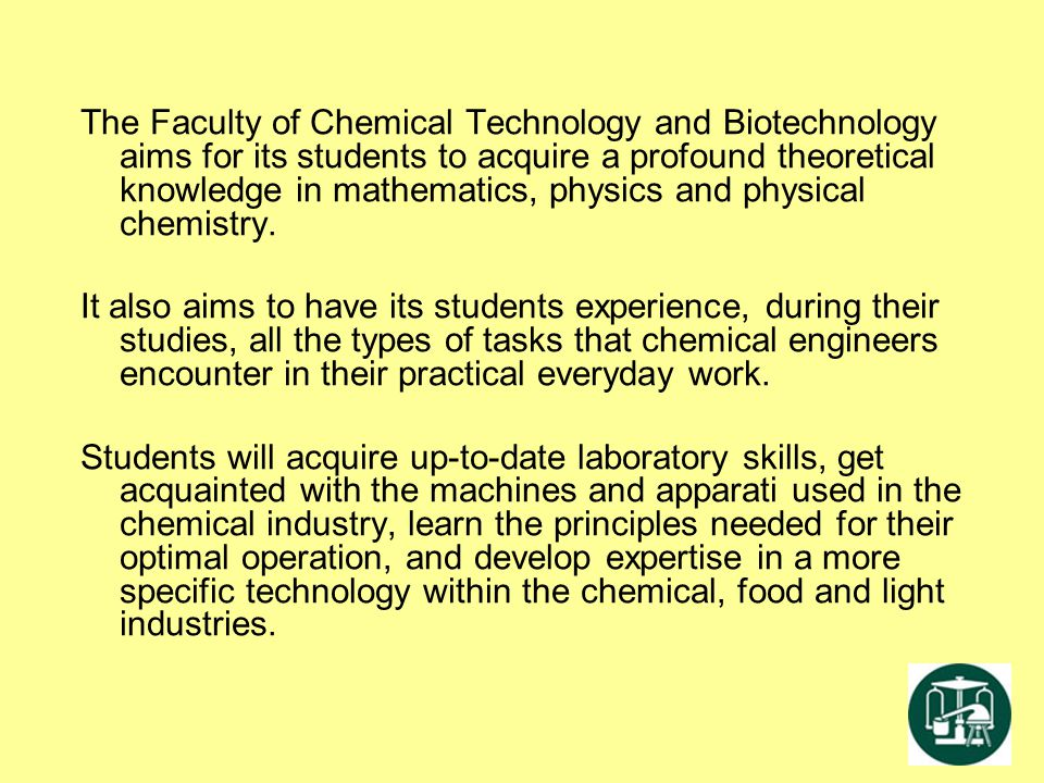 The Faculty of Chemical Technology and Biotechnology aims for its students to acquire a profound theoretical knowledge in mathematics, physics and phy