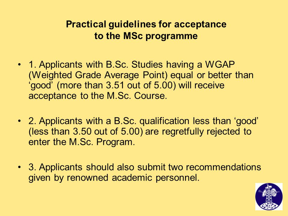 Practical guidelines for acceptance to the MSc programme 1. Applicants with B.Sc. Studies having a WGAP (Weighted Grade Average Point) equal or better