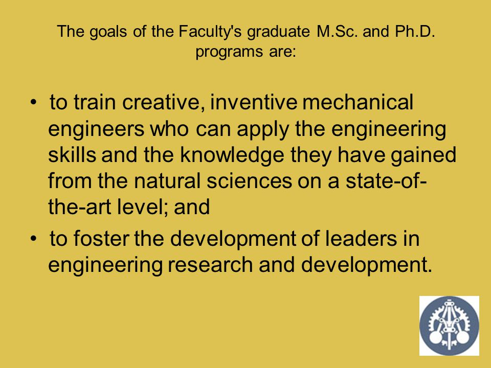 The goals of the Faculty's graduate M.Sc. and Ph.D. programs are: to train creative, inventive mechanical engineers who can apply the engineering skil