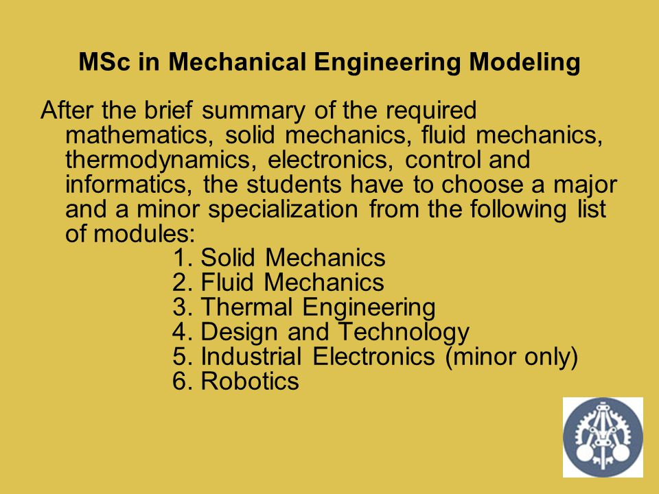 MSc in Mechanical Engineering Modeling After the brief summary of the required mathematics, solid mechanics, fluid mechanics, thermodynamics, electron