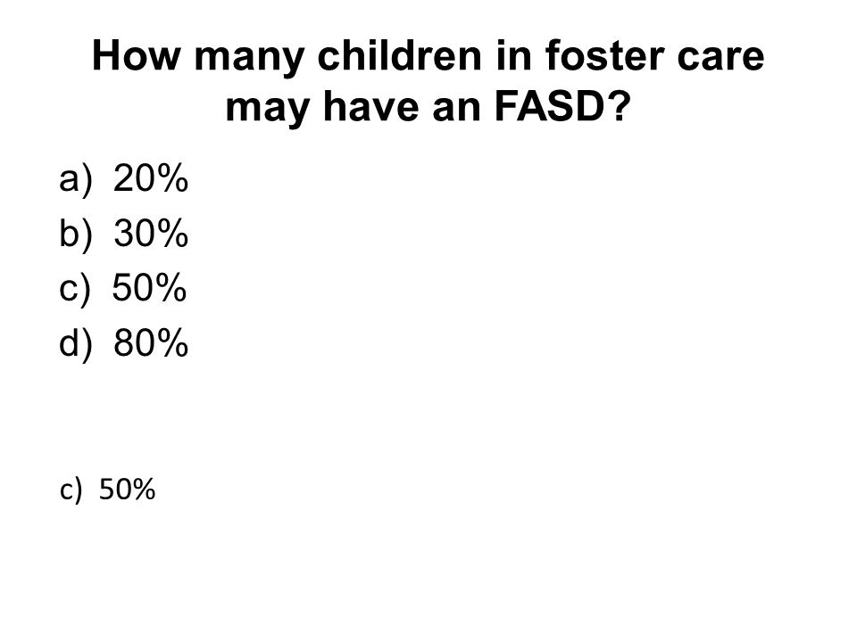 How many children in foster care may have an FASD a) 20% b) 30% c) 50% d) 80% c) 50%