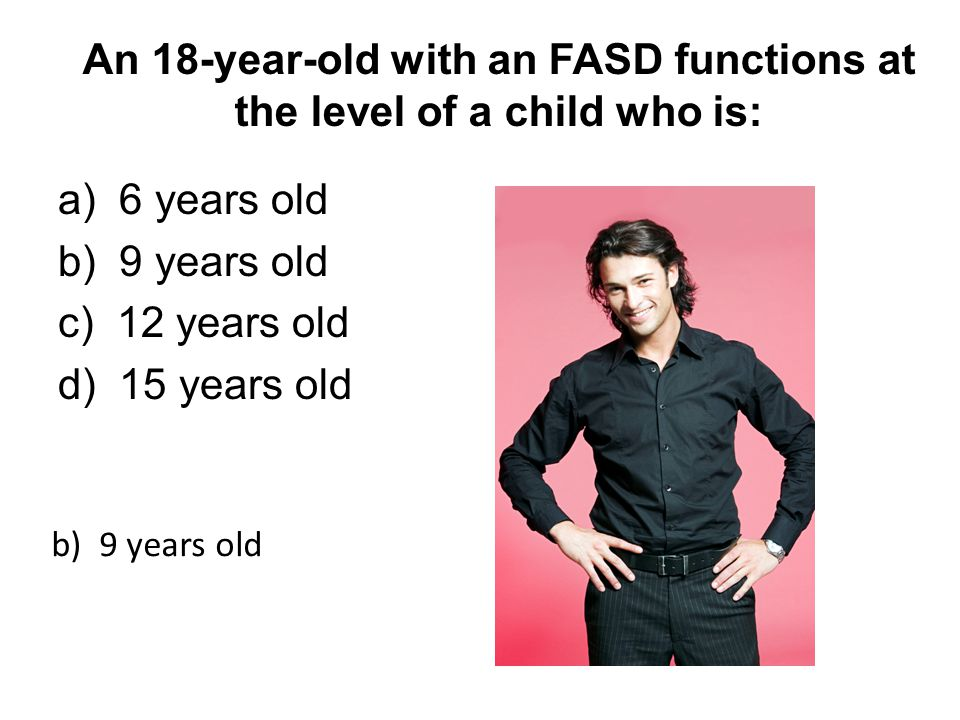 An 18-year-old with an FASD functions at the level of a child who is: a) 6 years old b) 9 years old c) 12 years old d) 15 years old b) 9 years old