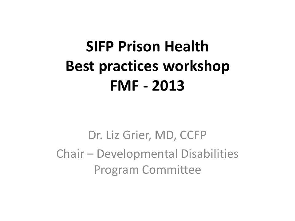SIFP Prison Health Best practices workshop FMF - 2013 Dr. Liz Grier, MD, CCFP Chair – Developmental Disabilities Program Committee