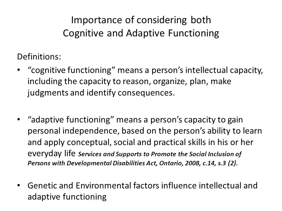 Importance of considering both Cognitive and Adaptive Functioning Definitions: cognitive functioning means a person's intellectual capacity, including the capacity to reason, organize, plan, make judgments and identify consequences.