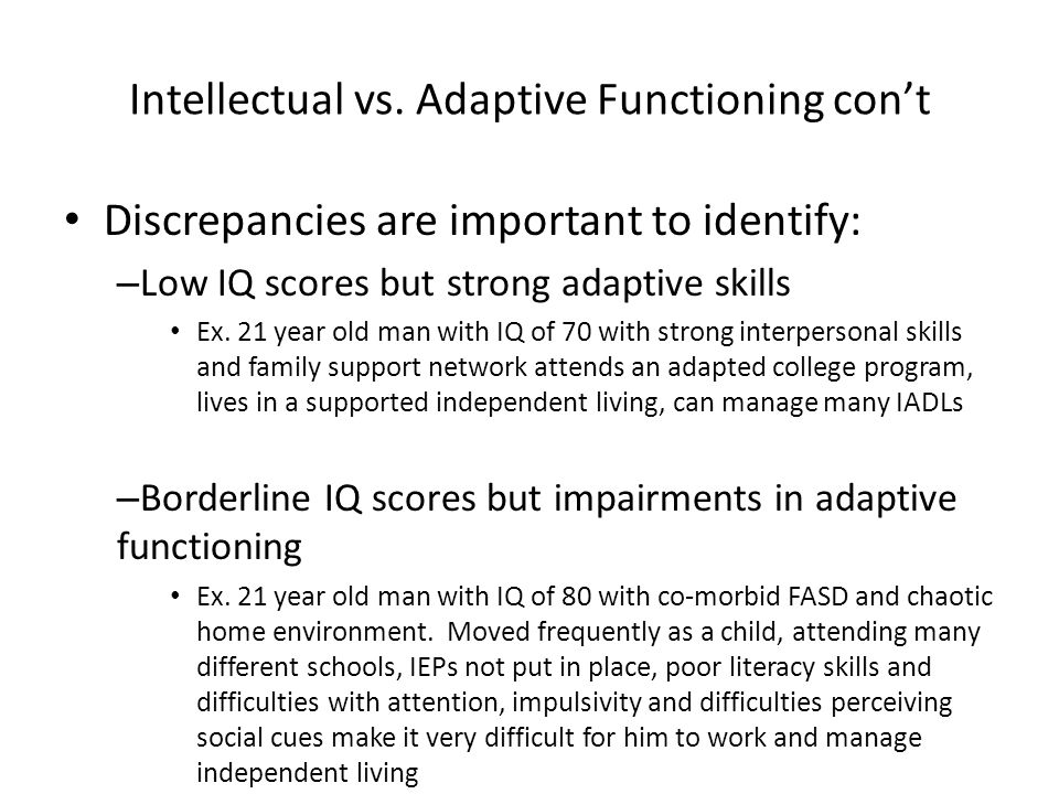 Intellectual vs. Adaptive Functioning con't Discrepancies are important to identify: – Low IQ scores but strong adaptive skills Ex. 21 year old man wi