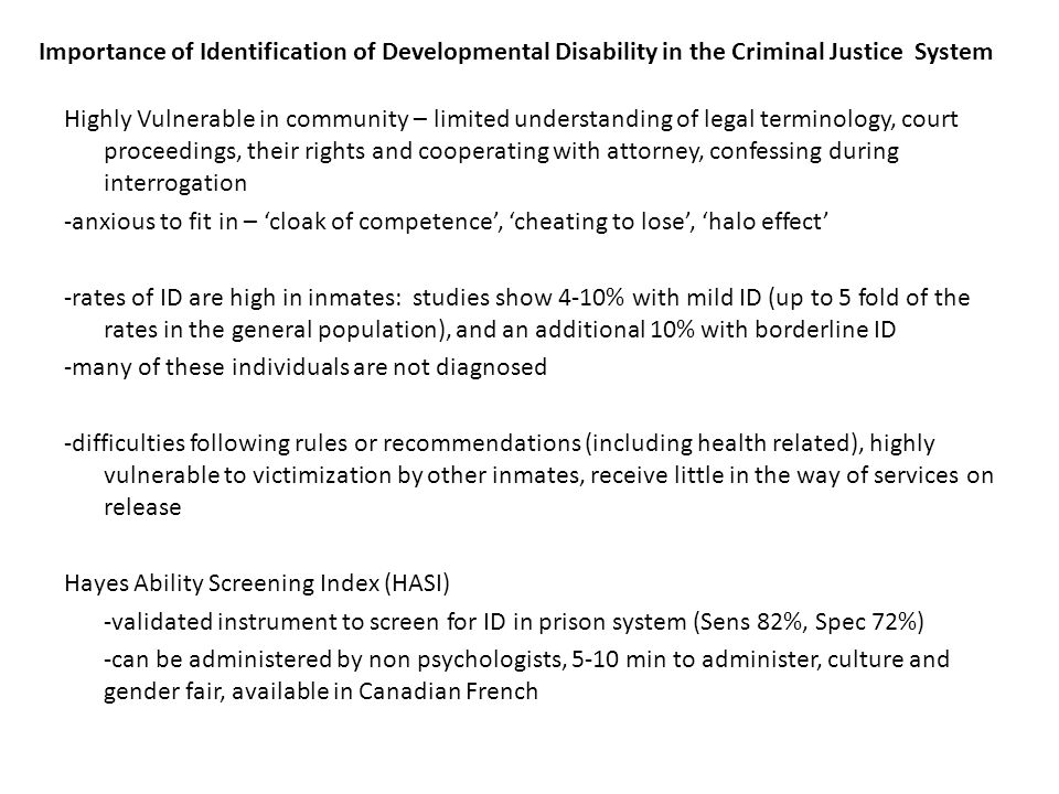 Importance of Identification of Developmental Disability in the Criminal Justice System Highly Vulnerable in community – limited understanding of legal terminology, court proceedings, their rights and cooperating with attorney, confessing during interrogation -anxious to fit in – 'cloak of competence', 'cheating to lose', 'halo effect' -rates of ID are high in inmates: studies show 4-10% with mild ID (up to 5 fold of the rates in the general population), and an additional 10% with borderline ID -many of these individuals are not diagnosed -difficulties following rules or recommendations (including health related), highly vulnerable to victimization by other inmates, receive little in the way of services on release Hayes Ability Screening Index (HASI) -validated instrument to screen for ID in prison system (Sens 82%, Spec 72%) -can be administered by non psychologists, 5-10 min to administer, culture and gender fair, available in Canadian French