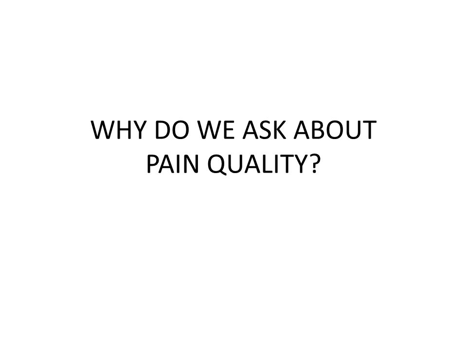 WHY DO WE ASK ABOUT PAIN QUALITY