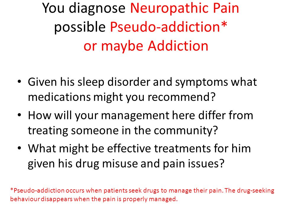 You diagnose Neuropathic Pain possible Pseudo-addiction* or maybe Addiction Given his sleep disorder and symptoms what medications might you recommend.