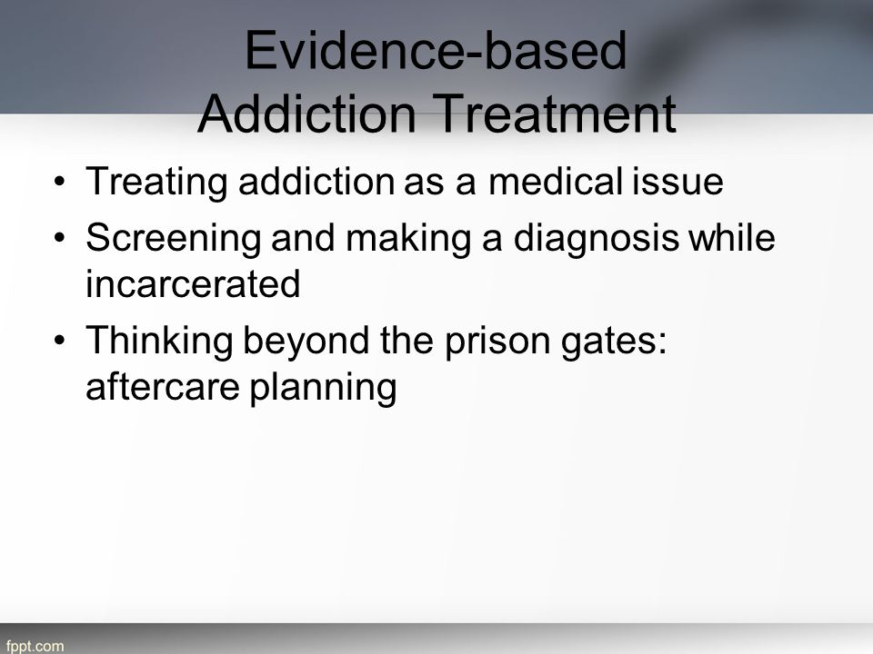 Evidence-based Addiction Treatment Treating addiction as a medical issue Screening and making a diagnosis while incarcerated Thinking beyond the prison gates: aftercare planning