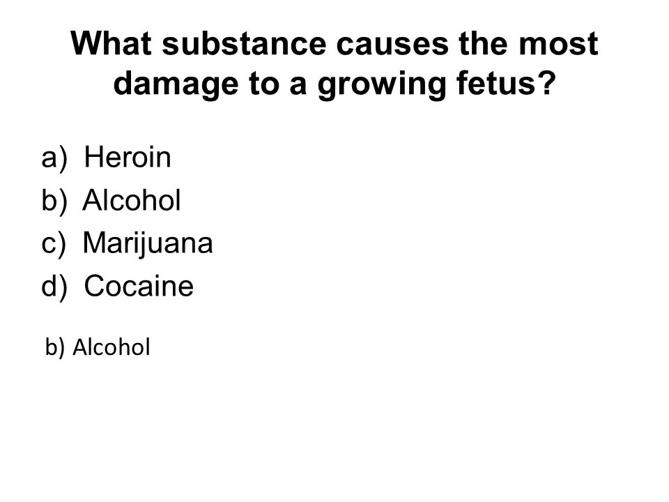 What substance causes the most damage to a growing fetus.