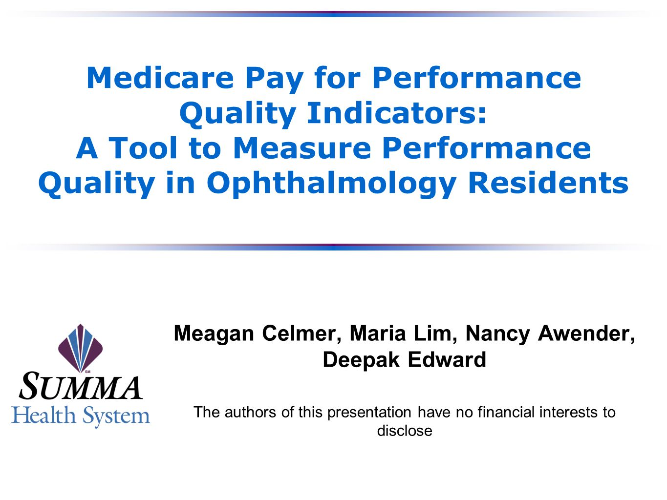 Medicare Pay for Performance Quality Indicators: A Tool to Measure Performance Quality in Ophthalmology Residents Meagan Celmer, Maria Lim, Nancy Awender, Deepak Edward The authors of this presentation have no financial interests to disclose
