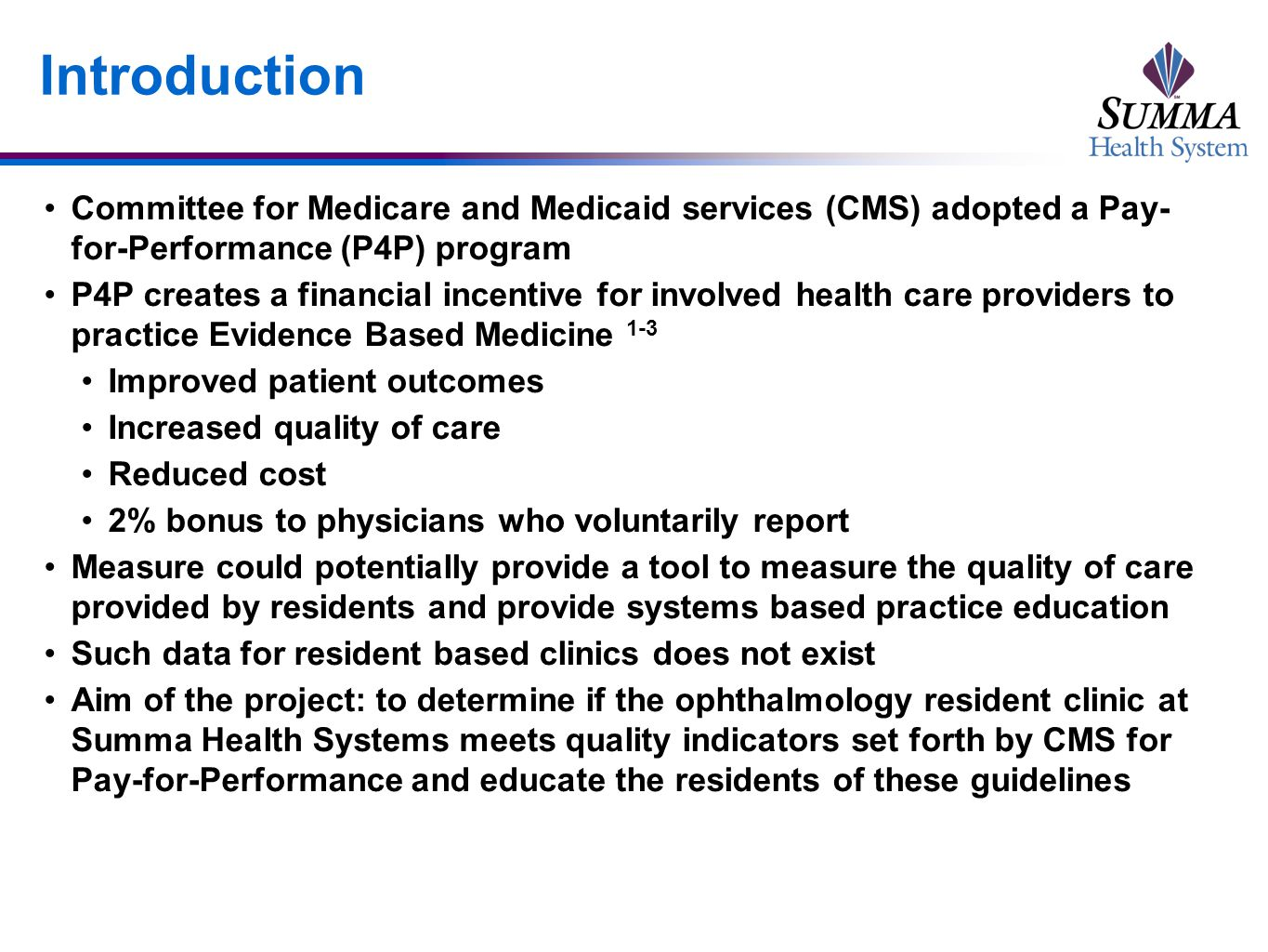 Introduction Committee for Medicare and Medicaid services (CMS) adopted a Pay- for-Performance (P4P) program P4P creates a financial incentive for involved health care providers to practice Evidence Based Medicine 1-3 Improved patient outcomes Increased quality of care Reduced cost 2% bonus to physicians who voluntarily report Measure could potentially provide a tool to measure the quality of care provided by residents and provide systems based practice education Such data for resident based clinics does not exist Aim of the project: to determine if the ophthalmology resident clinic at Summa Health Systems meets quality indicators set forth by CMS for Pay-for-Performance and educate the residents of these guidelines