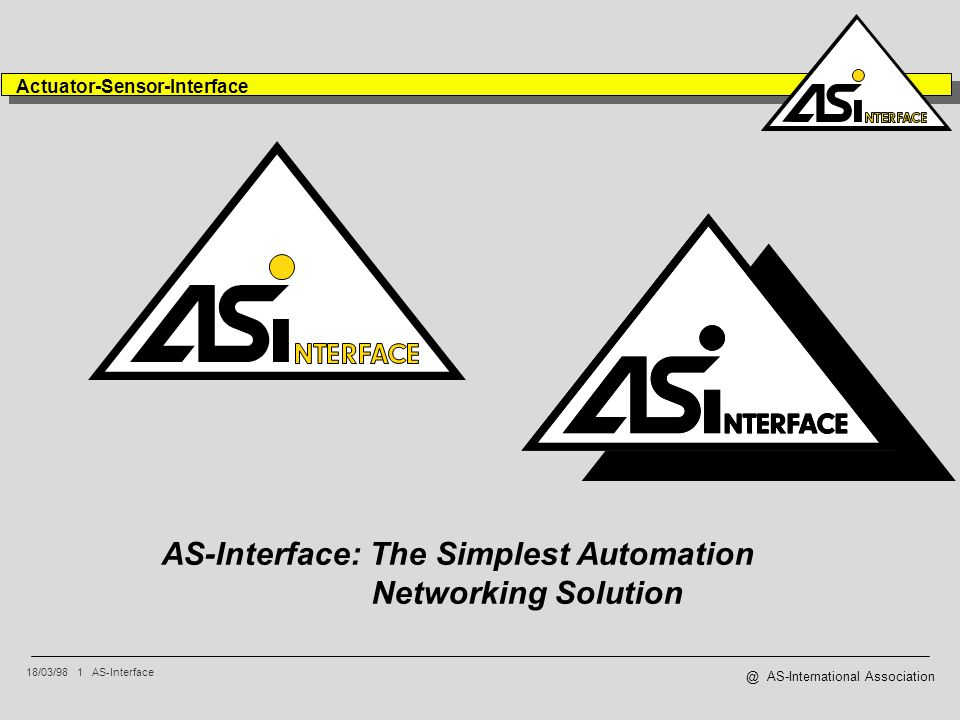 18/03/98 1 AS-Interface Actuator-Sensor-Interface @ AS-International Association AS-Interface: The Simplest Automation Networking Solution