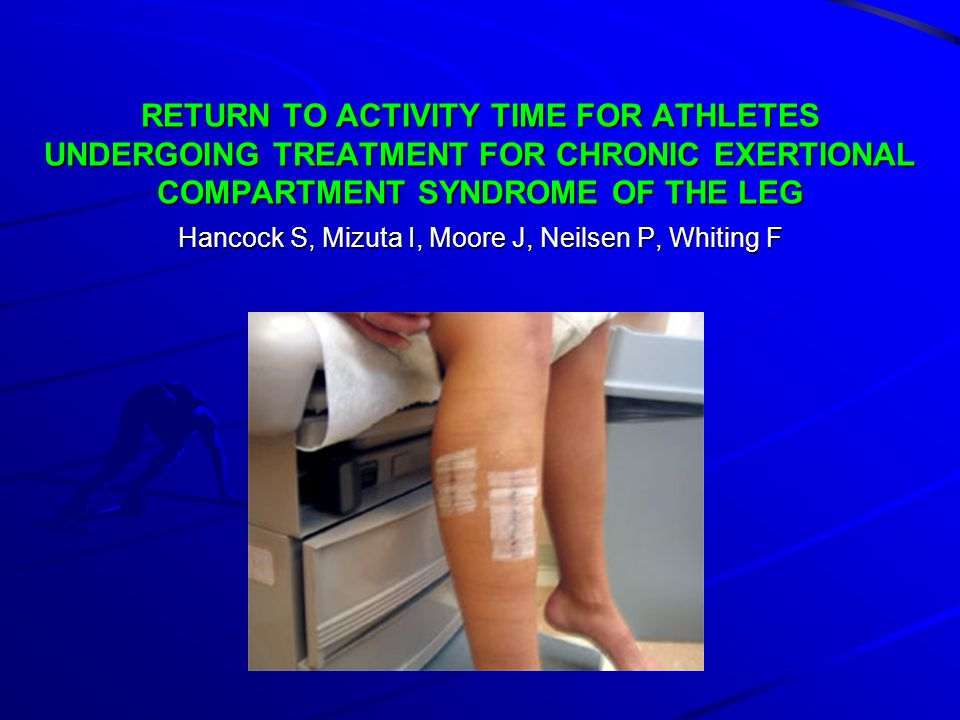 RETURN TO ACTIVITY TIME FOR ATHLETES UNDERGOING TREATMENT FOR CHRONIC EXERTIONAL COMPARTMENT SYNDROME OF THE LEG Hancock S, Mizuta I, Moore J, Neilsen P, Whiting F