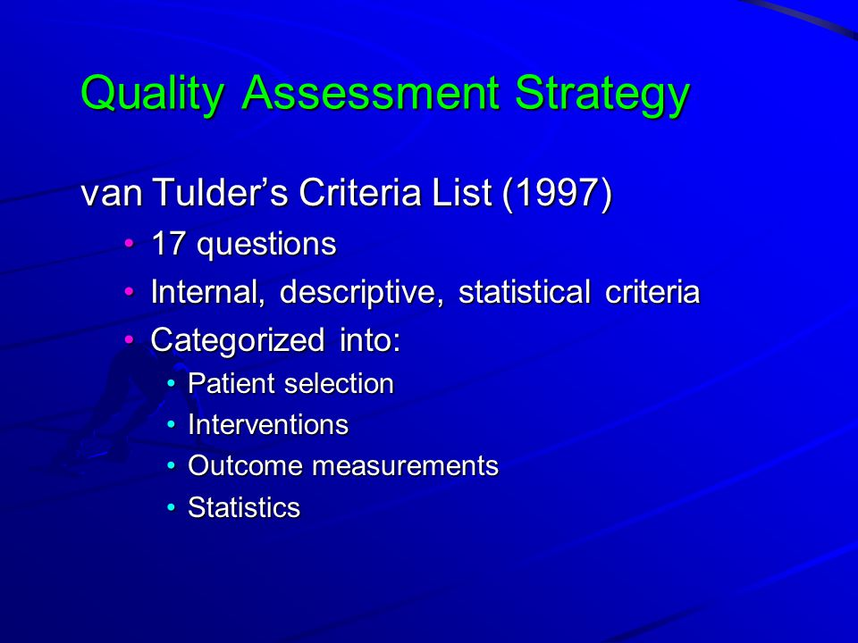 Quality Assessment Strategy van Tulder's Criteria List (1997) 17 questions17 questions Internal, descriptive, statistical criteriaInternal, descriptive, statistical criteria Categorized into:Categorized into: Patient selectionPatient selection InterventionsInterventions Outcome measurementsOutcome measurements StatisticsStatistics