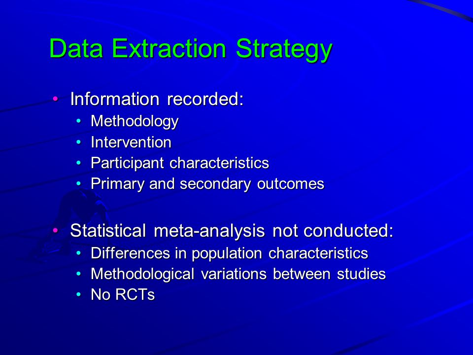 Data Extraction Strategy Information recorded:Information recorded: MethodologyMethodology InterventionIntervention Participant characteristicsParticipant characteristics Primary and secondary outcomesPrimary and secondary outcomes Statistical meta-analysis not conducted:Statistical meta-analysis not conducted: Differences in population characteristicsDifferences in population characteristics Methodological variations between studiesMethodological variations between studies No RCTsNo RCTs