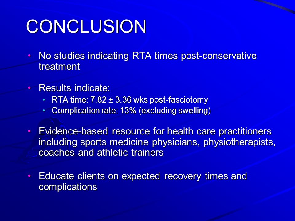 CONCLUSION No studies indicating RTA times post-conservative treatmentNo studies indicating RTA times post-conservative treatment Results indicate:Results indicate: RTA time: 7.82 ± 3.36 wks post-fasciotomyRTA time: 7.82 ± 3.36 wks post-fasciotomy Complication rate: 13% (excluding swelling)Complication rate: 13% (excluding swelling) Evidence-based resource for health care practitioners including sports medicine physicians, physiotherapists, coaches and athletic trainersEvidence-based resource for health care practitioners including sports medicine physicians, physiotherapists, coaches and athletic trainers Educate clients on expected recovery times and complicationsEducate clients on expected recovery times and complications