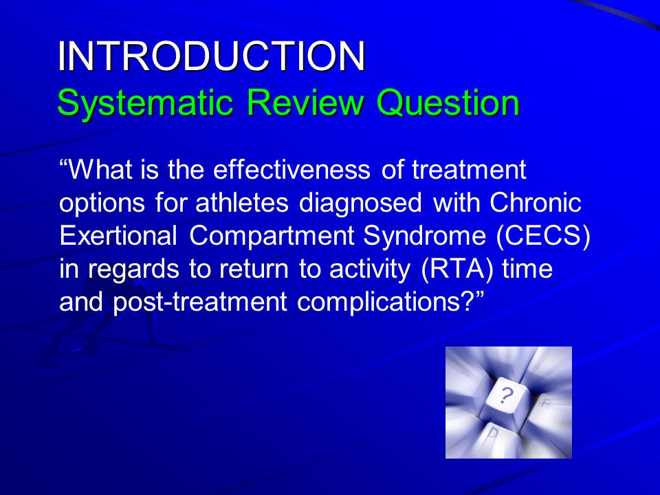 INTRODUCTION Systematic Review Question What is the effectiveness of treatment options for athletes diagnosed with Chronic Exertional Compartment Syndrome (CECS) in regards to return to activity (RTA) time and post-treatment complications?