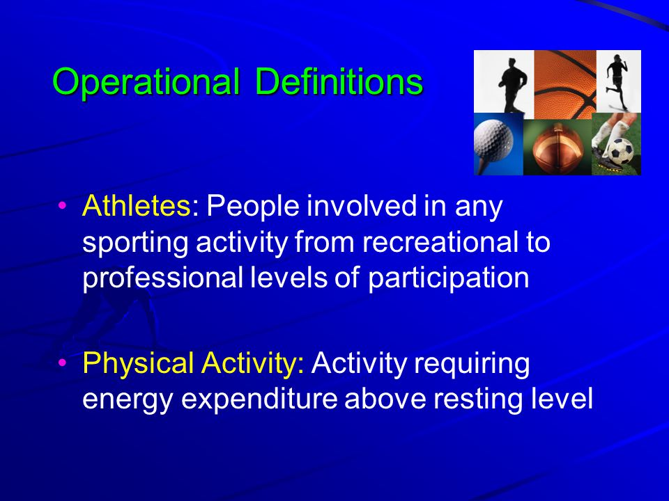 Operational Definitions Athletes: People involved in any sporting activity from recreational to professional levels of participation Physical Activity: Activity requiring energy expenditure above resting level