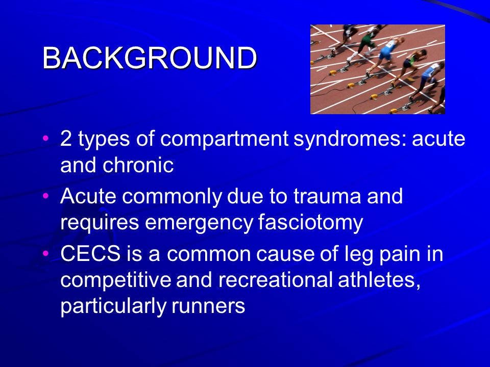 BACKGROUND 2 types of compartment syndromes: acute and chronic Acute commonly due to trauma and requires emergency fasciotomy CECS is a common cause of leg pain in competitive and recreational athletes, particularly runners