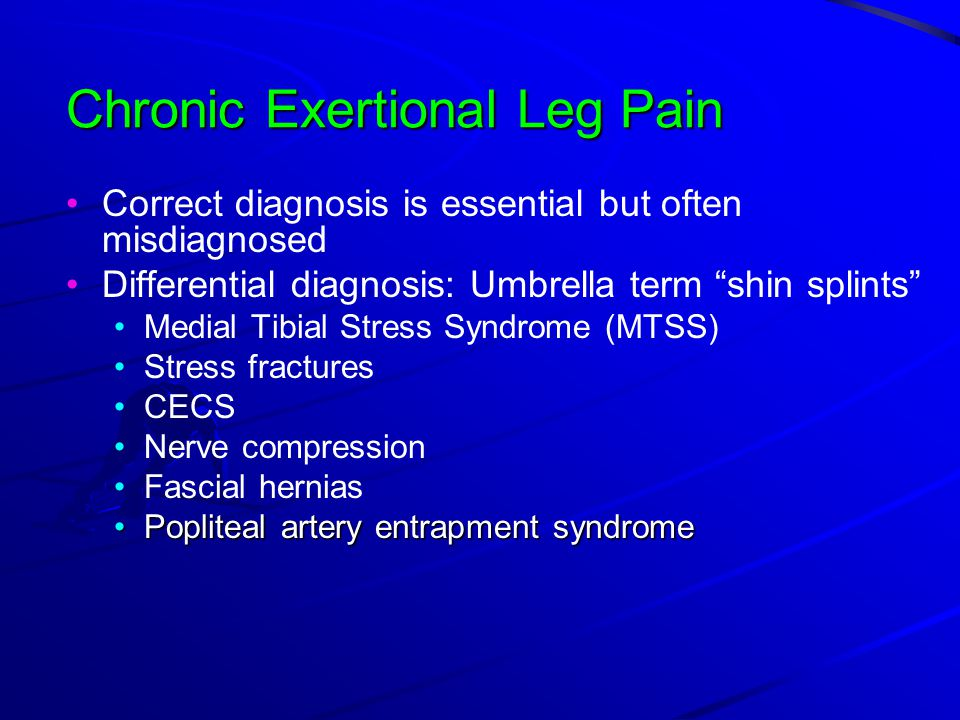 Chronic Exertional Leg Pain Correct diagnosis is essential but often misdiagnosed Differential diagnosis: Umbrella term shin splints Medial Tibial Stress Syndrome (MTSS) Stress fractures CECS Nerve compression Fascial hernias Popliteal artery entrapment syndromePopliteal artery entrapment syndrome