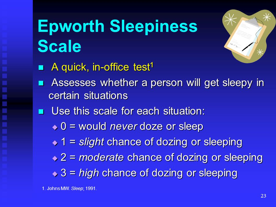 23 Epworth Sleepiness Scale A quick, in-office test 1 A quick, in-office test 1 Assesses whether a person will get sleepy in certain situations Assess