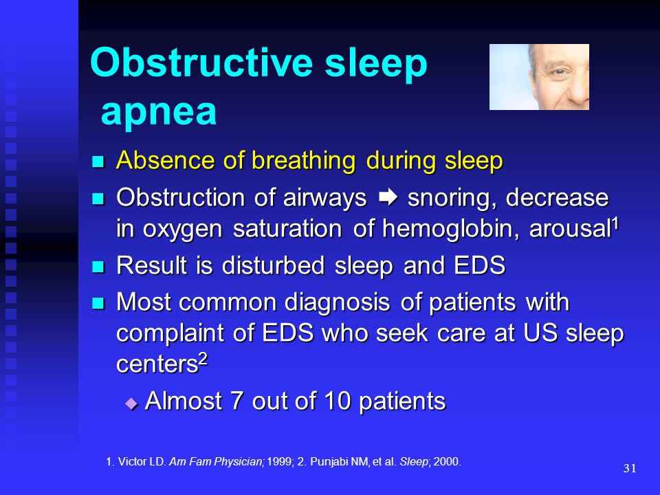 31 Obstructive sleep apnea Absence of breathing during sleep Absence of breathing during sleep Obstruction of airways  snoring, decrease in oxygen sa