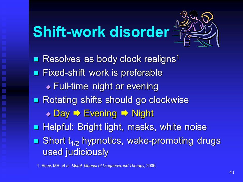 41 Shift-work disorder Resolves as body clock realigns 1 Resolves as body clock realigns 1 Fixed-shift work is preferable Fixed-shift work is preferab