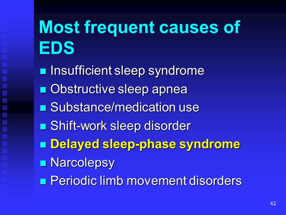 42 Most frequent causes of EDS Insufficient sleep syndrome Insufficient sleep syndrome Obstructive sleep apnea Obstructive sleep apnea Substance/medic