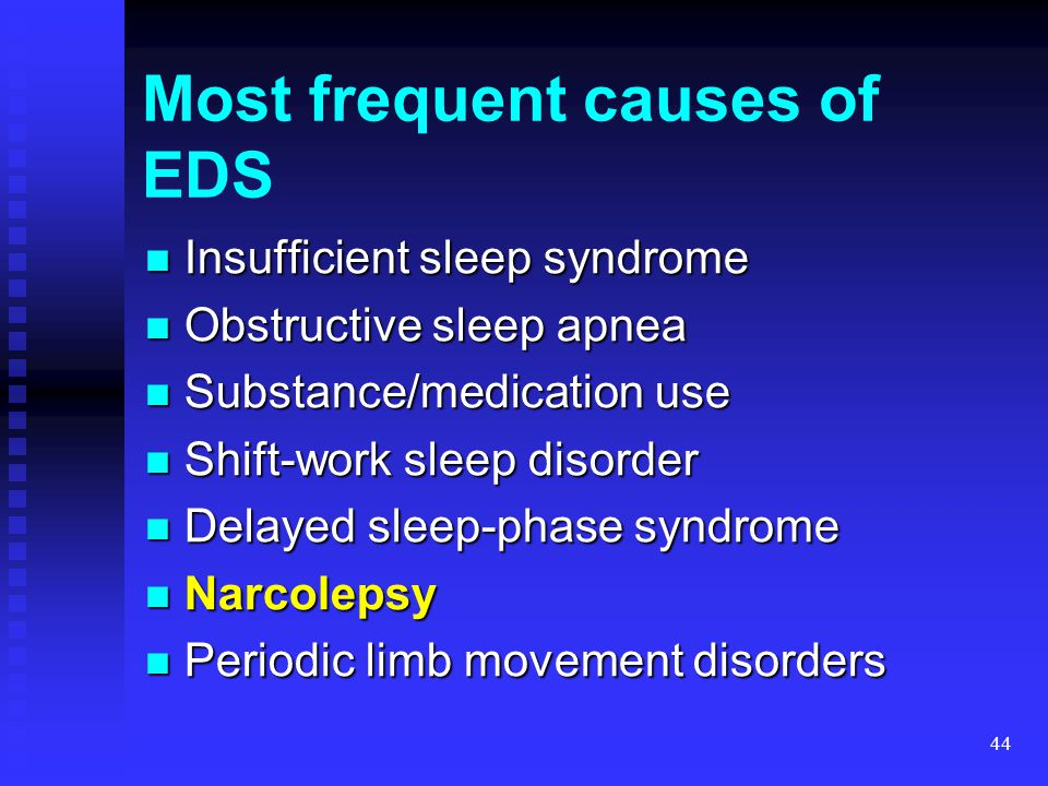 44 Most frequent causes of EDS Insufficient sleep syndrome Insufficient sleep syndrome Obstructive sleep apnea Obstructive sleep apnea Substance/medic