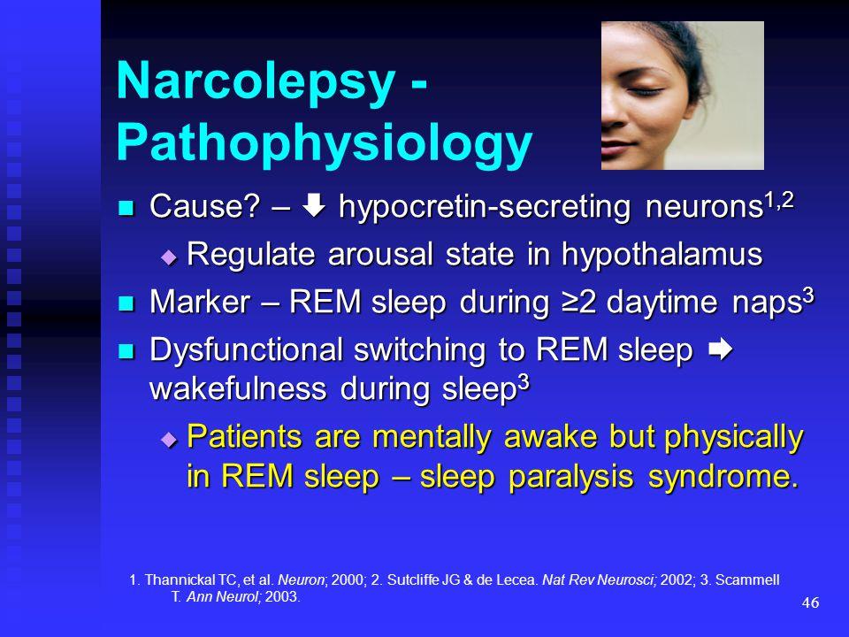 46 Narcolepsy - Pathophysiology Cause? –  hypocretin-secreting neurons 1,2 Cause? –  hypocretin-secreting neurons 1,2  Regulate arousal state in hy