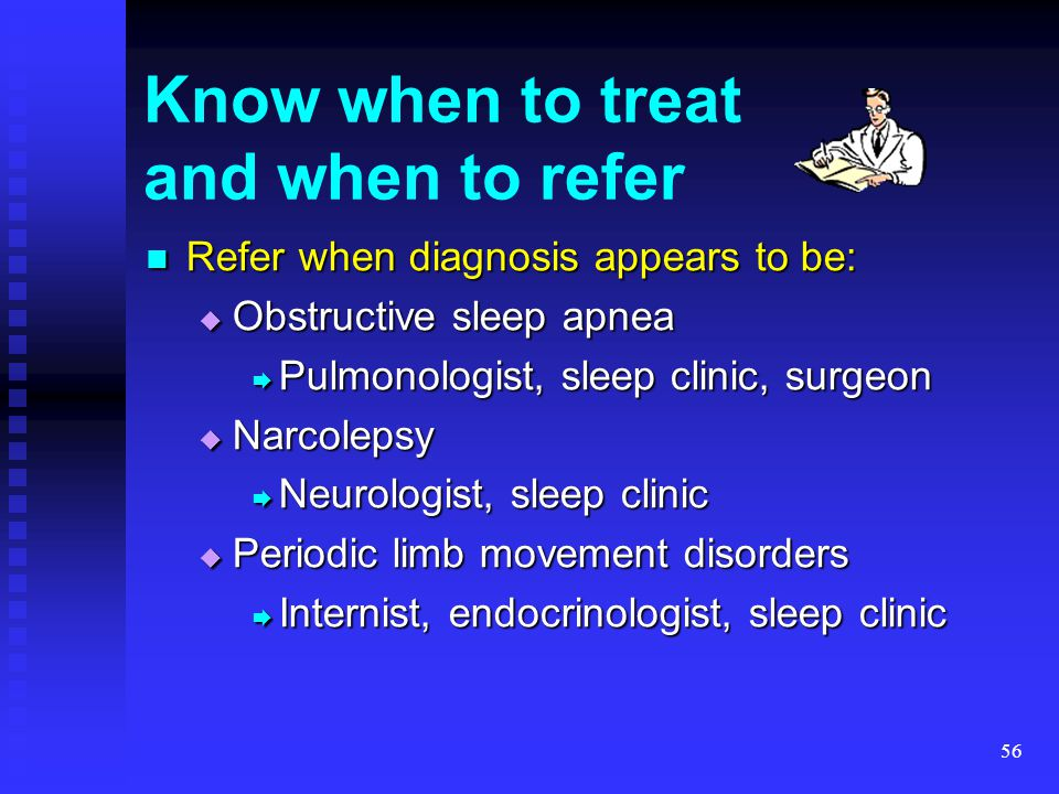 56 Know when to treat and when to refer Refer when diagnosis appears to be: Refer when diagnosis appears to be:  Obstructive sleep apnea  Pulmonolog