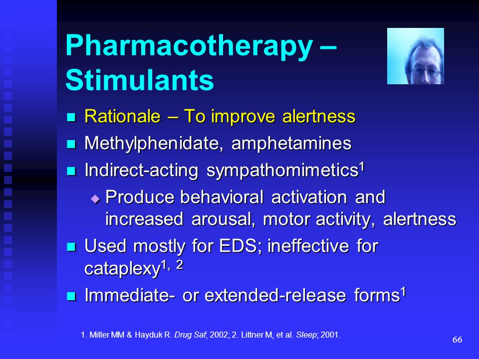 66 Pharmacotherapy – Stimulants Rationale – To improve alertness Rationale – To improve alertness Methylphenidate, amphetamines Methylphenidate, amphe