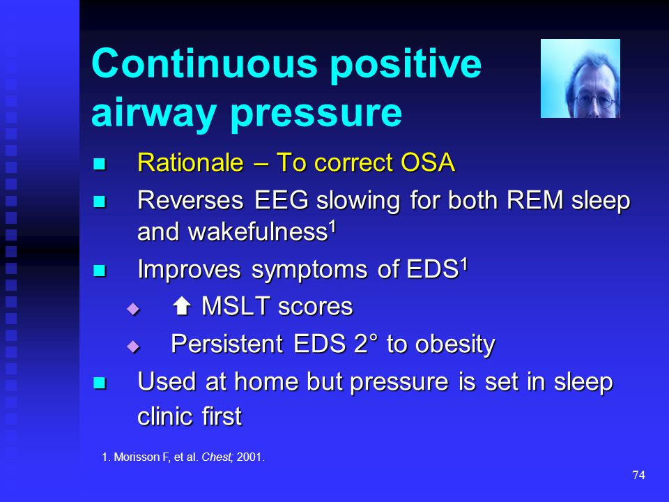 74 Continuous positive airway pressure Rationale – To correct OSA Rationale – To correct OSA Reverses EEG slowing for both REM sleep and wakefulness 1