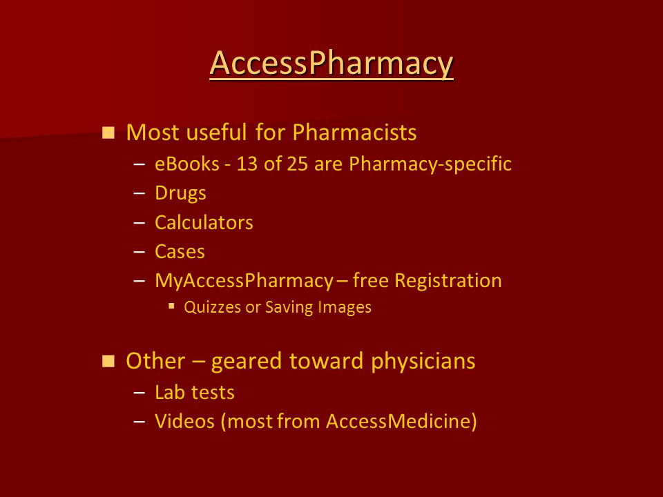 AccessPharmacy Most useful for Pharmacists – –eBooks - 13 of 25 are Pharmacy-specific – –Drugs – –Calculators – –Cases – –MyAccessPharmacy – free Registration   Quizzes or Saving Images Other – geared toward physicians – –Lab tests – –Videos (most from AccessMedicine)