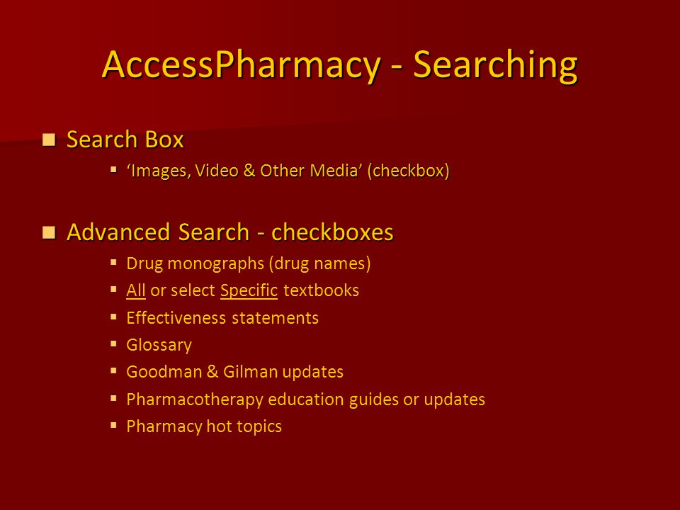 AccessPharmacy - Searching Search Box Search Box  'Images, Video & Other Media' (checkbox) Advanced Search - checkboxes Advanced Search - checkboxes   Drug monographs (drug names)   All or select Specific textbooks   Effectiveness statements   Glossary   Goodman & Gilman updates   Pharmacotherapy education guides or updates   Pharmacy hot topics