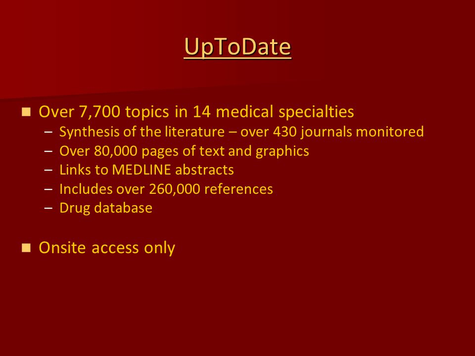 UpToDate Over 7,700 topics in 14 medical specialties – –Synthesis of the literature – over 430 journals monitored – –Over 80,000 pages of text and graphics – –Links to MEDLINE abstracts – –Includes over 260,000 references – –Drug database Onsite access only