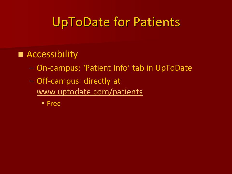 UpToDate for Patients Accessibility – –On-campus: 'Patient Info' tab in UpToDate – –Off-campus: directly at www.uptodate.com/patients www.uptodate.com/patients   Free