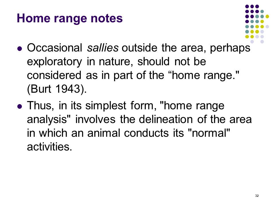 32 Home range notes Occasional sallies outside the area, perhaps exploratory in nature, should not be considered as in part of the home range. (Burt 1943).