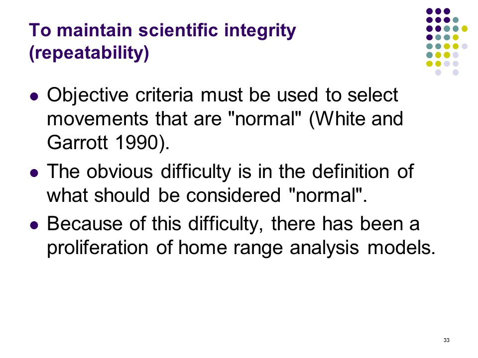 33 To maintain scientific integrity (repeatability) Objective criteria must be used to select movements that are normal (White and Garrott 1990).