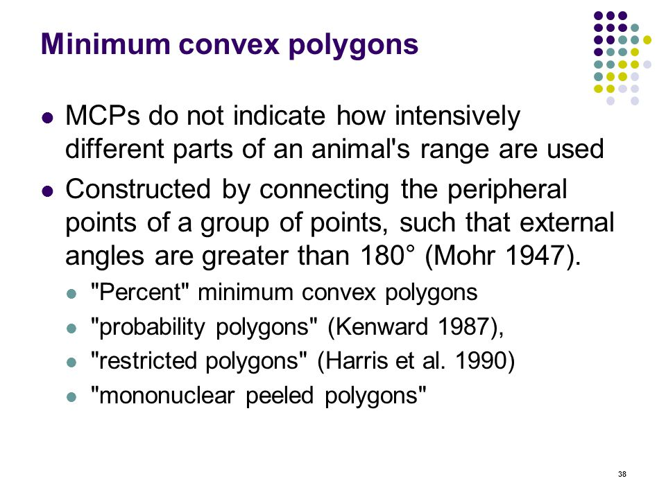 38 Minimum convex polygons MCPs do not indicate how intensively different parts of an animal s range are used Constructed by connecting the peripheral points of a group of points, such that external angles are greater than 180° (Mohr 1947).