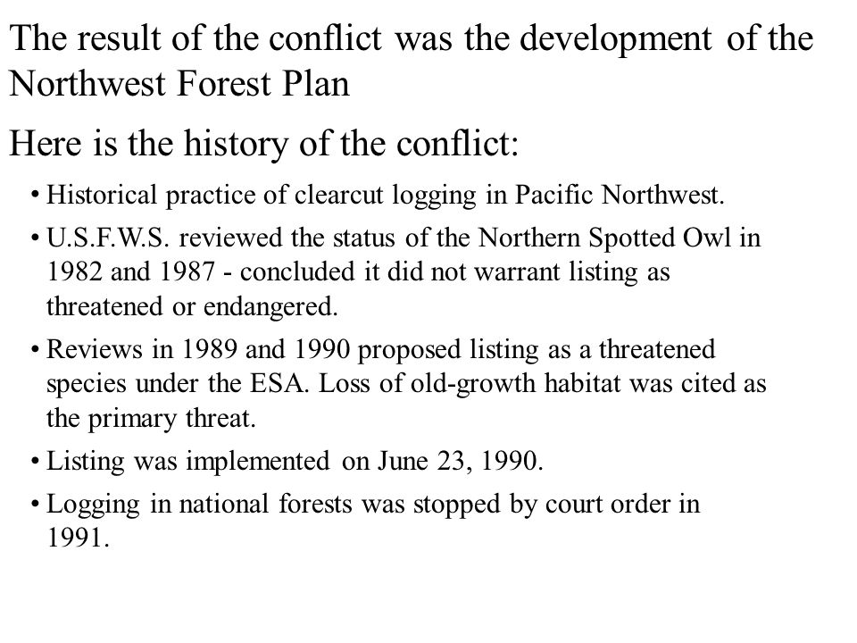 The result of the conflict was the development of the Northwest Forest Plan Here is the history of the conflict: Historical practice of clearcut logging in Pacific Northwest.