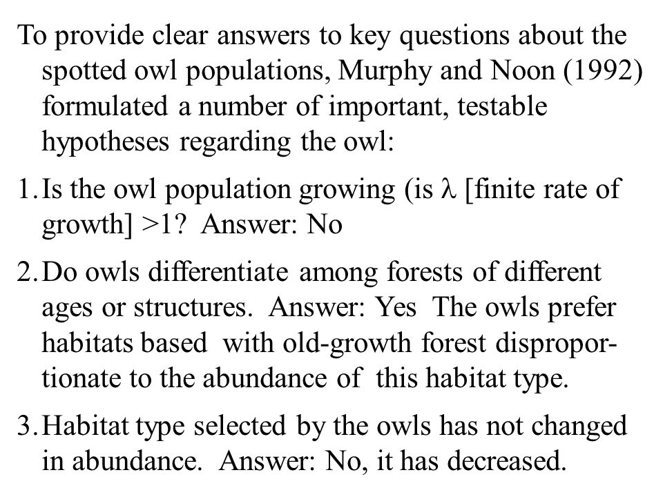 To provide clear answers to key questions about the spotted owl populations, Murphy and Noon (1992) formulated a number of important, testable hypotheses regarding the owl: 1.Is the owl population growing (is [finite rate of growth] >1.