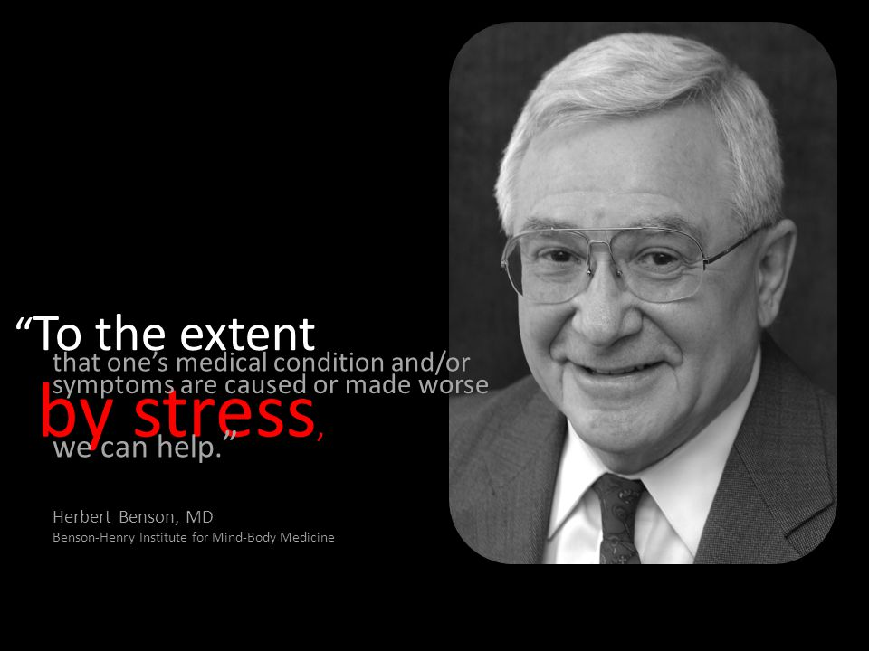 """by stress, """" To the extent that one's medical condition and/or symptoms are caused or made worse we can help. """" Herbert Benson, MD Benson-Henry Instit"""