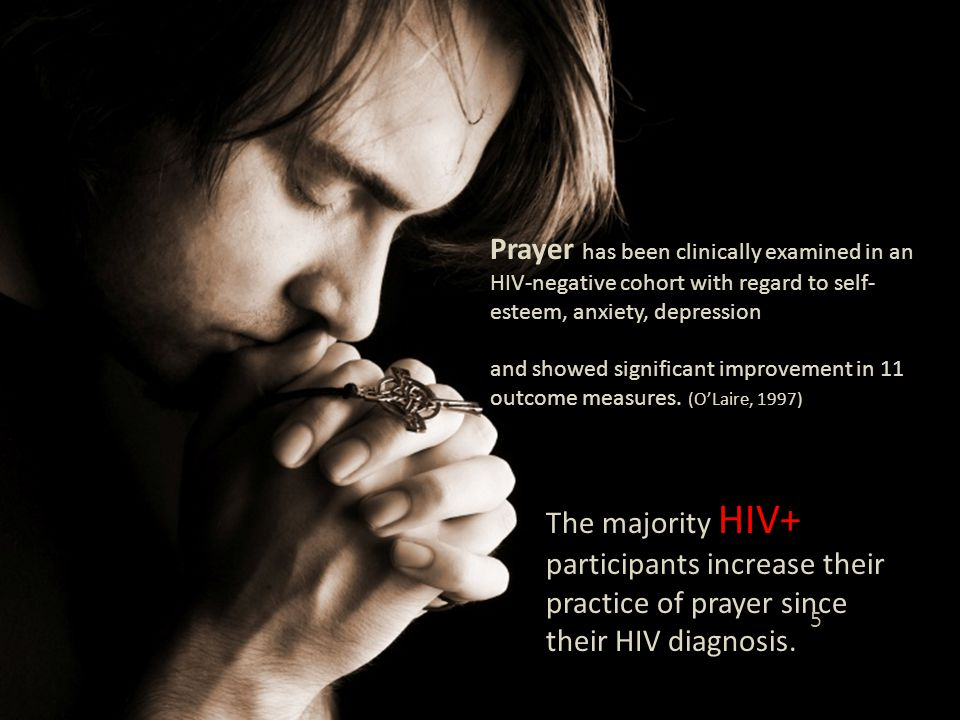 Prayer has been clinically examined in an HIV-negative cohort with regard to self- esteem, anxiety, depression and showed significant improvement in 11 outcome measures.
