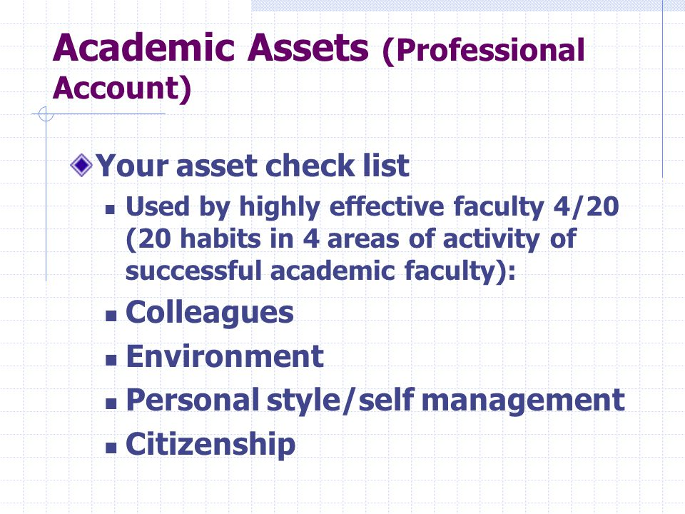 Academic Assets (Professional Account) Your asset check list Used by highly effective faculty 4/20 (20 habits in 4 areas of activity of successful academic faculty): Colleagues Environment Personal style/self management Citizenship