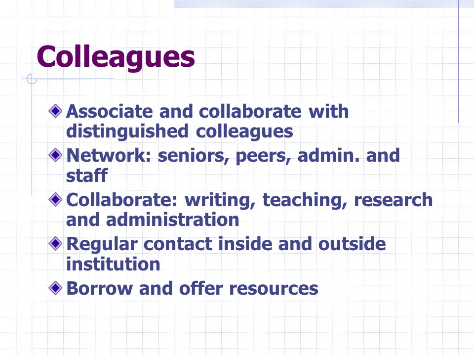 Colleagues Associate and collaborate with distinguished colleagues Network: seniors, peers, admin.